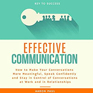 Effective Communication: How to Make Your Conversations More Meaningful, Speak Confidently and Stay in Control of Conversations at Work and in Relationships                   By:                                                                                                                                 Aaron Paul                               Narrated by:                                                                                                                                 Russell Newton                      Length: 3 hrs and 37 mins     26 ratings     Overall 4.8