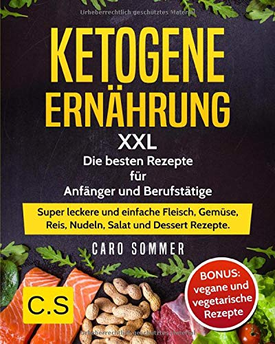KETOGENE ERNÄHRUNG: XXL. Die besten Rezepte für Anfänger und Berufstätige. Super leckere und einfache Fleisch, Gemüse, Reis, Nudeln, Salat und Dessert Rezepte. BONUS: vegane und vegetarische Rezepte