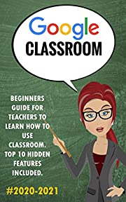 Google Classroom : 2020-2021 Beginners Guide for Teachers to Learn How to Use Classroom Classroom . Top 10 Hidden Features Included.