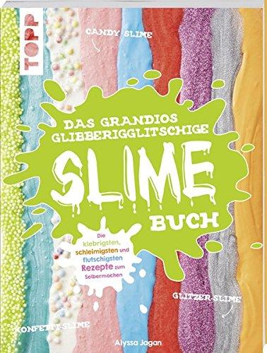 Das grandios glibberigglitschige Slime-Buch: Die klebrigsten, schleimigsten und flutschigsten Rezepte zum Selbermachen