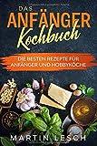 Das Anfänger Kochbuch: Die besten Rezepte für Anfänger und Hobbyköche