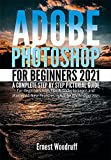 Adobe Photoshop for Beginners 2021: A Complete Step by Step Pictorial Guide for Beginners with Tips & Tricks to Learn and Master All New Features in Adobe ... 2021 User Guide Book 2) (English Edition)