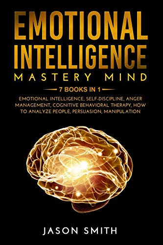 EMOTIONAL INTELLIGENCE MASTERY MIND: 7 BOOKS IN 1: Emotional Intelligence, Self Discipline, Anger Management, Cognitive Behavioral Therapy, How to Analyze People, Persuasion, Manipulation