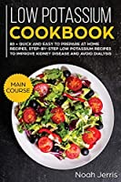 Low Potassium Cookbook: MAIN COURSE - 80 + Quick and Easy to Prepare at Home Recipes, Step-By-step Low Potassium Recipes to Improve Kidney Disease and Avoid Dialysis (Recipes for Renal Problems)