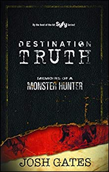 Destination Truth: Memoirs of a Monster Hunter by [Josh Gates]