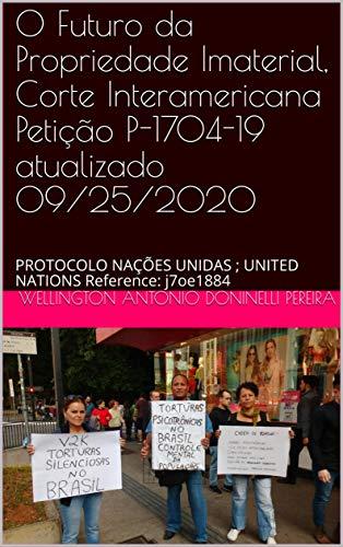 O Futuro da Propriedade Imaterial, Corte Interamericana Petição P-1704-19 atualizado 09/25/2020: PROTOCOLO NAÇÕES UNIDAS ; UNITED NATIONS Reference: j7oe1884 (Portuguese Edition)