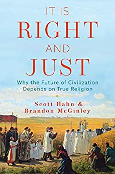It Is Right and Just: Why the Future of Civilization Depends on True Religion by [Scott Hahn, Brandon McGinley]
