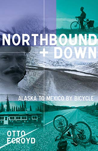 Northbound and Down : Alaska to Mexico by bicycle by Otto Ecroyd (English Edition)
