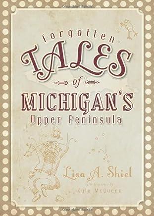 FORGOTTEN TALES OF MICHIGANS UPPER PENINSULA by Lisa A. Shiel (2010-08-13)