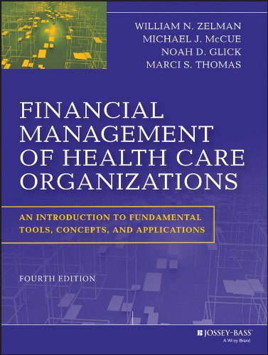 Compare Textbook Prices for Financial Management of Health Care Organizations: An Introduction to Fundamental Tools, Concepts and Applications 4 Edition ISBN 9781118466568 by Zelman, William N.,McCue, Michael J.,Glick, Noah D.,Thomas, Marci S.