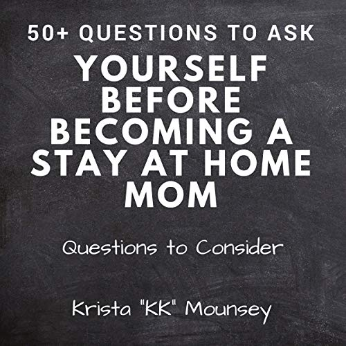 50+ Questions to Ask Yourself Before Becoming a Stay at Home Mom: Questions to Consider audiobook cover art