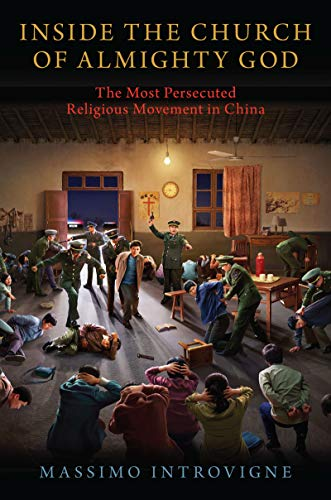 Inside The Church of Almighty God: The Most Persecuted Religious Movement in China by [Massimo Introvigne]