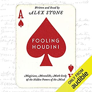 Fooling Houdini     Magicians, Mentalists, Math Geeks, and the Hidden Powers of the Mind              By:                                                                                                                                 Alex Stone                               Narrated by:                                                                                                                                 Alex Stone                      Length: 9 hrs and 14 mins     49 ratings     Overall 4.1