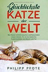 Die Glücklichste Katze der Welt: Was Katzen wirklich brauchen und Katzenhalter wissen müssen, für ein harmonisches Zusammenleben von Mensch und Tier (Katzenratgeber, Band 1)
