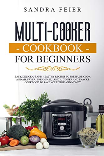 Multi-Cooker Cookbook for Beginners: Easy, Delicious and...