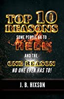 Top 10 Reasons Why Some People Go to Hell: And the One Reason No One Ever Has to!