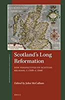 Scotland's Long Reformation: New Perspectives on Scottish Religion, C. 1500-c. 1660 (St Andrews Studies in Reformation History)