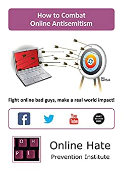 How to Combat Online Antisemitism: Fight online bad guys, make a real world impact! by [Online Hate Prevention Institute]