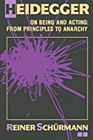 Heidegger on Being and Acting: From Principles to Anarchy (Open Indiana)