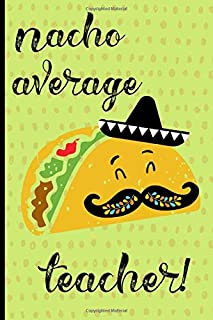Nacho Average Teacher: Notebook, Perfect gift for teacher from student. Great for Appreciation Day, End of year, Leaving, Graduation,Retirement (more useful than a card)