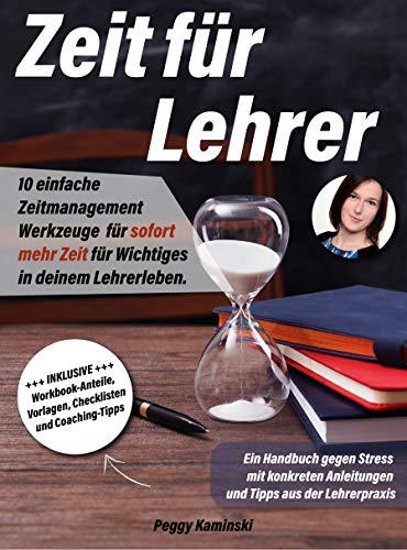 Zeit für Lehrer: 10 einfache Zeitmanagement Werkzeuge für sofort mehr Zeit für Wichtiges in deinem Lehrerleben. Ein Handbuch gegen Stress mit konkreten Anleitungen und Tipps aus der Lehrerpraxis