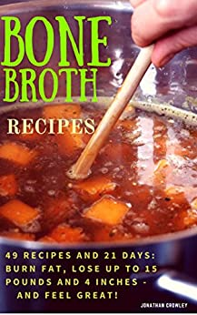 Bone Broth Recipes: Bone Broth Recipes to Live Longer, Lose Weight, Strengthen Your Immune System  and Increase Energy (Jonathan Crowley's Natural Health, Fitness and Weight Loss Book 2) by [Jonathan Crowley]