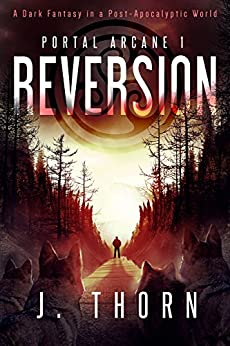 Reversion: Portal Arcane 1 (A Dark Fantasy in a Post-Apocalyptic World) by [J. Thorn]