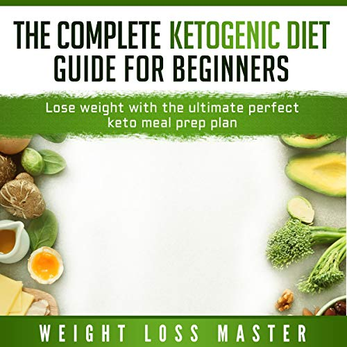 The Complete Ketogenic Diet Guide for Beginners: Lose Weight with the Ultimate Perfect Keto Meal Prep Plan audiobook cover art
