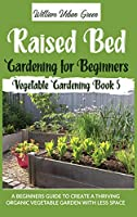 Raised Bed Gardening for Beginners: A Beginners Guide to Create a Thriving Organic Vegetable Garden with Less Space (Vegetable Gardening)