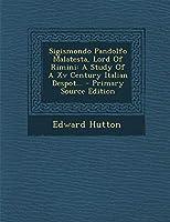 Sigismondo Pandolfo Malatesta, Lord of Rimini: A Study of a XV Century Italian Despot... - Primary Source Edition