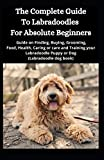 The Complete Guide To Labradoodles for Absolute Beginners: Guide on Finding, Buying, Grooming, Food, Health, Caring or care and Training your Labradoodle Puppy or Dog (Labradoodle dog book)