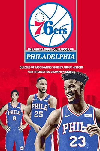 The Great Trivia Quiz Book of Philadelphia 76ers: Quizzes of Fascinating Stories about History and Interesting Champion Season: Basketball Trivia Questions