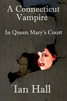 "A Connecticut Vampire in Queen Mary's Court (Book 2 of the ""Connecticut Vampire"" series) by [Ian Hall]"