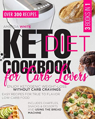 KETO DIET COOKBOOK FOR CARB LOVERS: Enjoy Ketogenic Weight-Loss without Carb Cravings | Easy Recipes for True to Flavor Low-Carb Food | Includes Chaffles, Snacks & Desserts and Using the Bread Machine