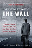 Breaking Through The Wall: A Financial Advisor's Guide to Grow, Scale, and Monetize Your Business for Millions