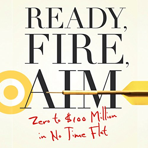 Ready, Fire, Aim     Zero to $100 Million in No Time Flat              By:                                                                                                                                 Michael Masterson                               Narrated by:                                                                                                                                 Sean Pratt                      Length: 12 hrs and 10 mins     65 ratings     Overall 4.9