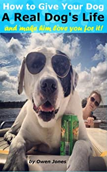 How to Give Your Dog a Real Dog's Life: – and make him love you for doing it! (How to... Book 125) by [Owen Jones]