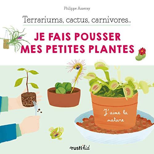 Terrariums, cactus, carnivores... Je fais pousser mes petites plantes (J'aime la nature)