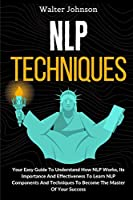 NLP Techniques: Your Easy Guide To Understand How NLP Works, Its Importance And Effectiveness To Learn NLP Components And Techniques To Become The Master Of Your Success