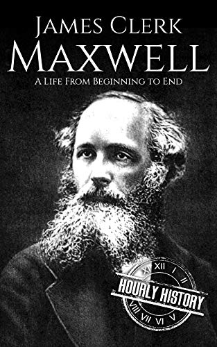 James Clerk Maxwell: A Life from Beginning to End (Biographies of Physicists Book 5)