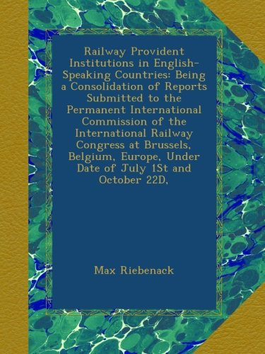 Railway Provident Institutions in English-Speaking Countries: Being a Consolidation of Reports Submitted to the Permanent International Commission of ... Under Date of July 1St and October 22D,