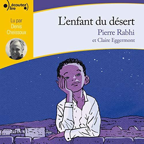 L'enfant du désert                   De :                                                                                                                                 Pierre Rabhi                               Lu par :                                                                                                                                 Denis Cheissoux                      Durée : 1 h et 15 min     Pas de notations     Global 0,0