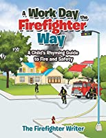 A Work Day the Firefighter Way: A Child's Rhyming Guide to Fire and Safety