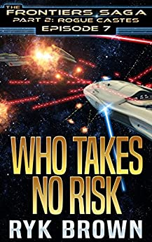 """Ep.#7 - """"Who Takes No Risk"""" (The Frontiers Saga - Part 2: Rogue Castes) by [Ryk Brown]"""