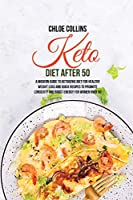Keto Diet After 50: A Modern Guide to Ketogenic Diet for Healthy Weight Loss and Quick Recipes To Promote Longevity And Boost Energy For Women Over 50