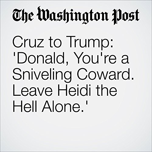 Cruz to Trump: 'Donald, You're a Sniveling Coward. Leave Heidi the Hell Alone.' cover art