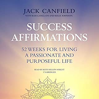 Success Affirmations     52 Weeks for Living a Passionate and Purposeful Life              By:                                                                                                                                 Jack Canfield,                                                                                        Ram Ganglani - contributor,                                                                                        Kelly Johnson - contributor                               Narrated by:                                                                                                                                 Keith Sellon-Wright                      Length: 4 hrs and 41 mins     24 ratings     Overall 4.6