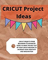 Cricut Project Ideas: Cricut Projects from Beginners to Advanced Users to Make the Best Out of Your Cricut Machine to Increase Your Creativity and Imagination