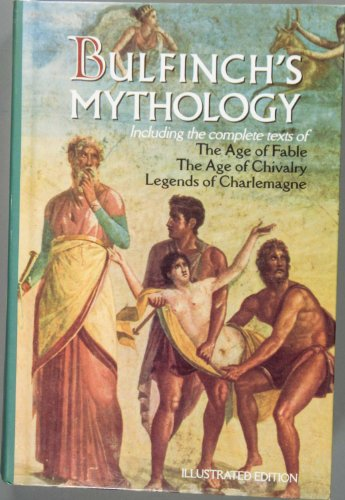 Bulfinch's Mythology: Including the Complete Texts of The Age of Fable/ The Age of Chivalry/ Legends of Charlemagne: The Illustrated Edition