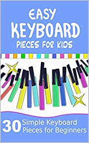Easy Keyboard Pieces for Kids: 30 Simple Keyboard Pieces for Beginners | Easy Keyboard Songbook for Kids (Popular Keyboard Sheet Music with Letters)